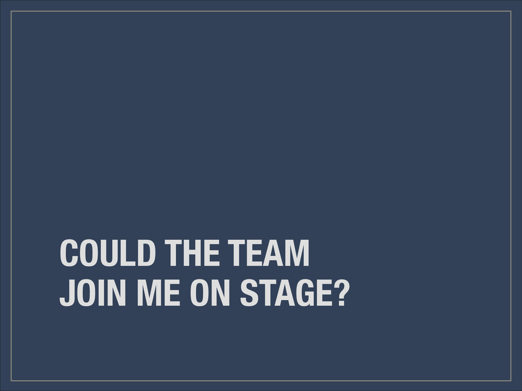 COULD THE TEAM JOIN ME ON STAGE?