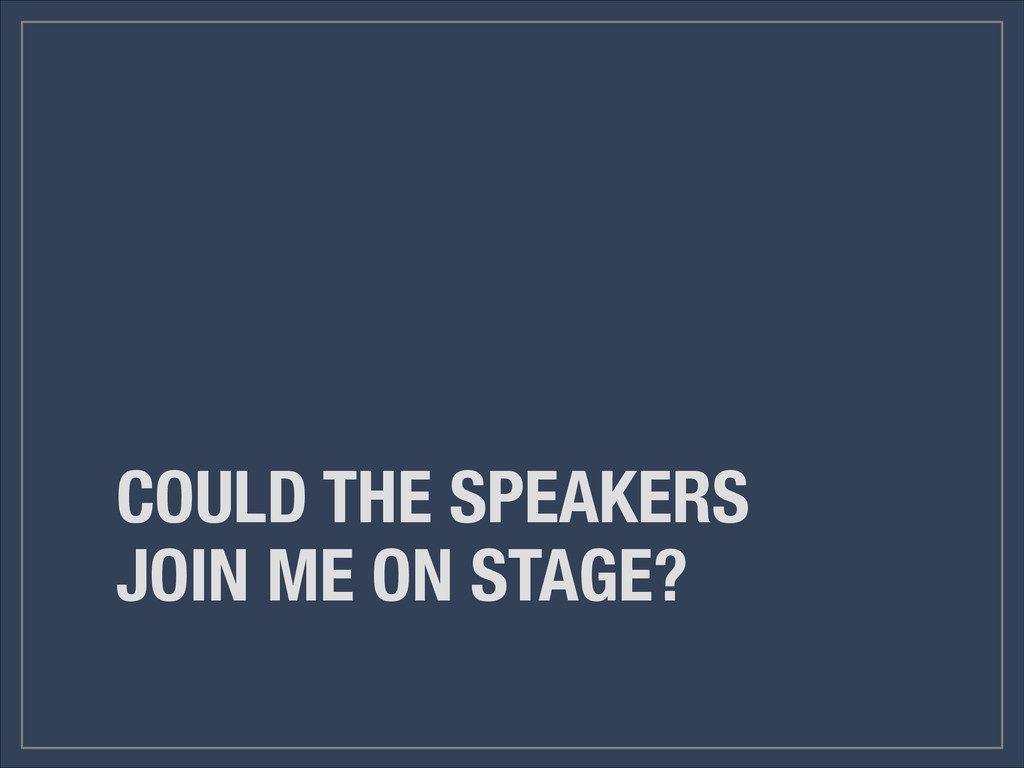 COULD THE SPEAKERS JOIN ME ON STAGE?