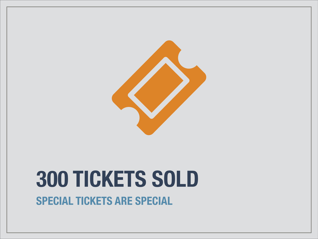 300 TICKETS SOLD SPECIAL TICKETS ARE SPECIAL