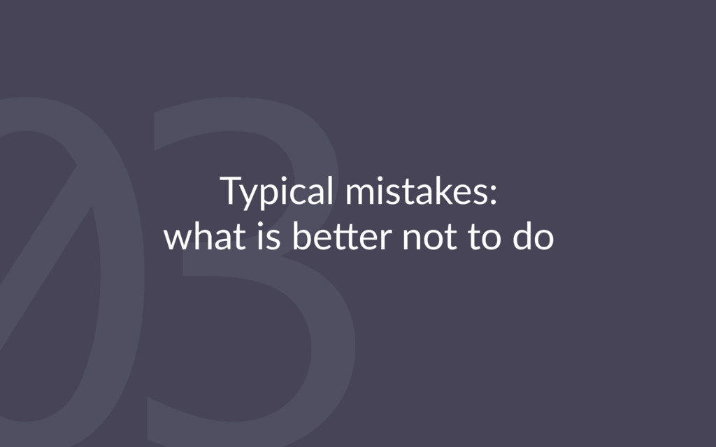 03 Typical mistakes: what is be2er not to do