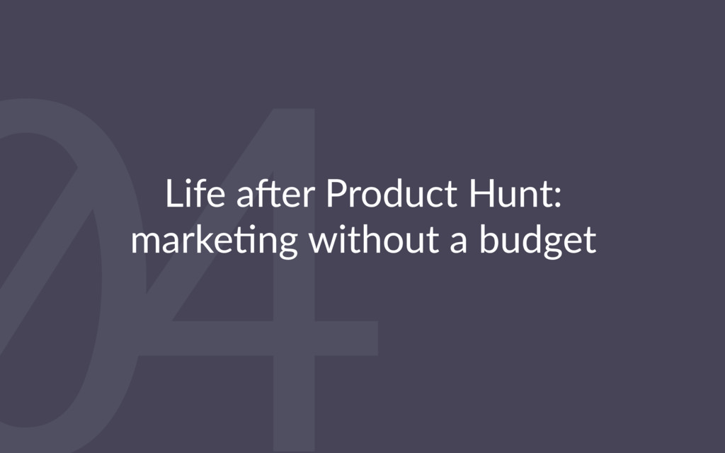 04 Life a'er Product Hunt: marke4ng without a b...