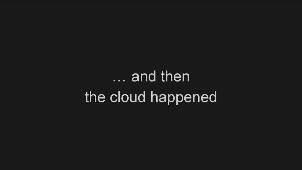 … and then the cloud happened