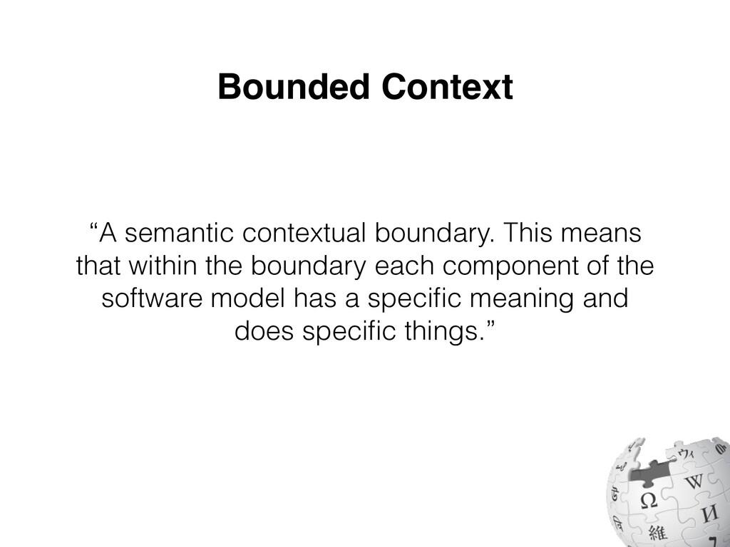 """Bounded Context """"A semantic contextual boundary..."""