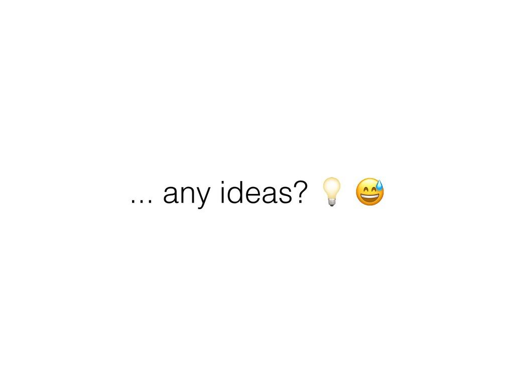 ... any ideas? 💡 😅