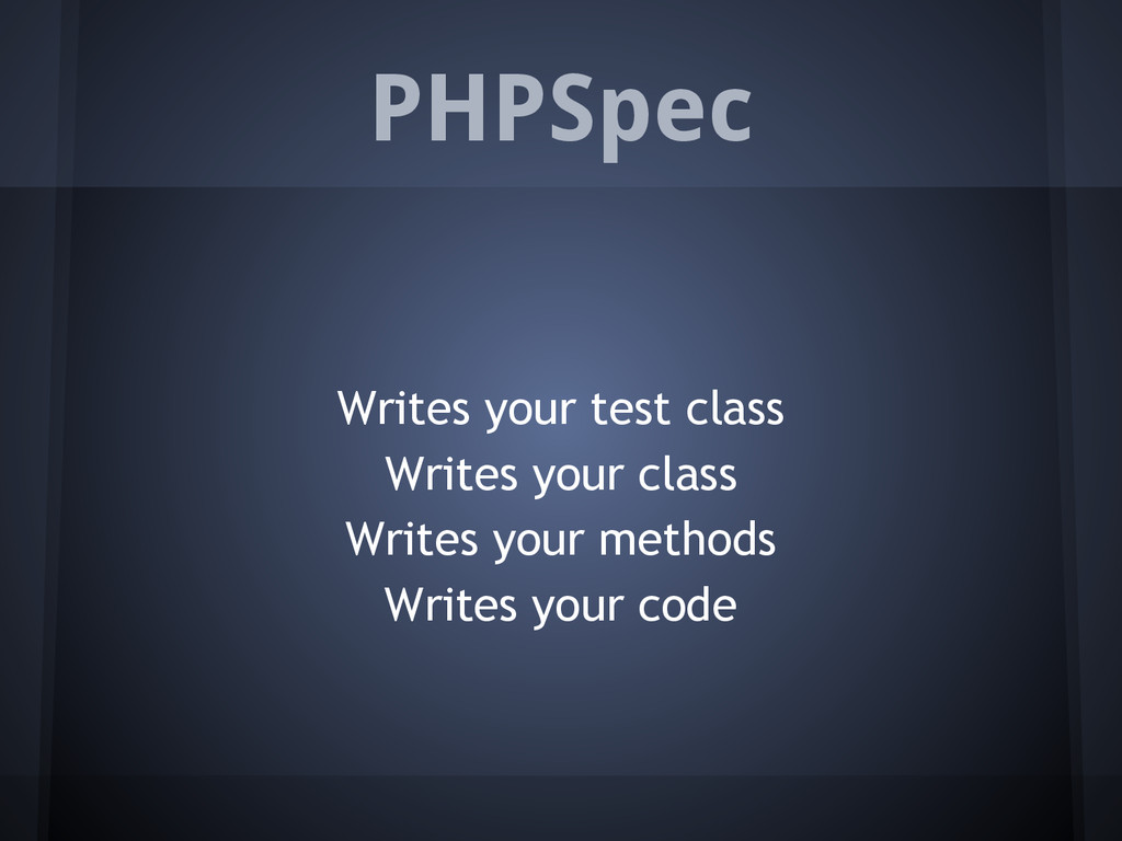 PHPSpec Writes your test class Writes your clas...