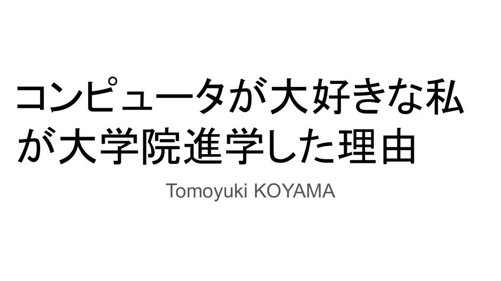 コンピュータが大好きな私 が大学院進学した理由 Tomoyuki KOYAMA