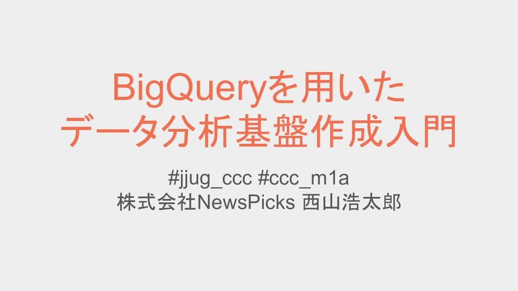 BigQueryを用いた データ分析基盤作成入門 #jjug_ccc #ccc_m1a 株式会...