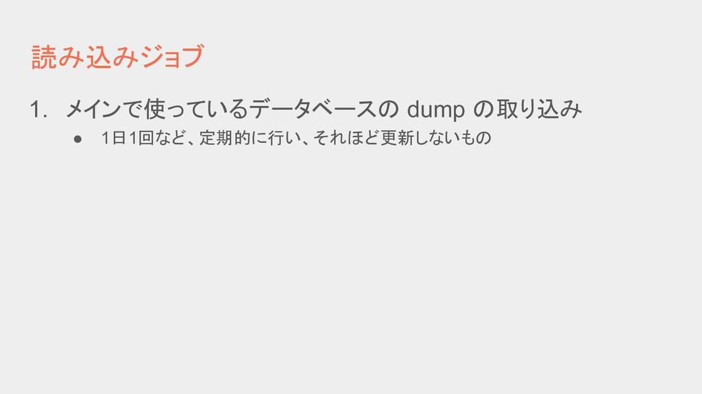 読み込みジョブ 1. メインで使っているデータベースの dump の取り込み ● 1日1回など...