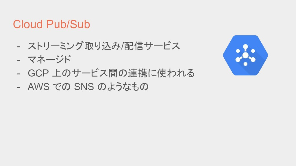 Cloud Pub/Sub - ストリーミング取り込み/配信サービス - マネージド - GC...
