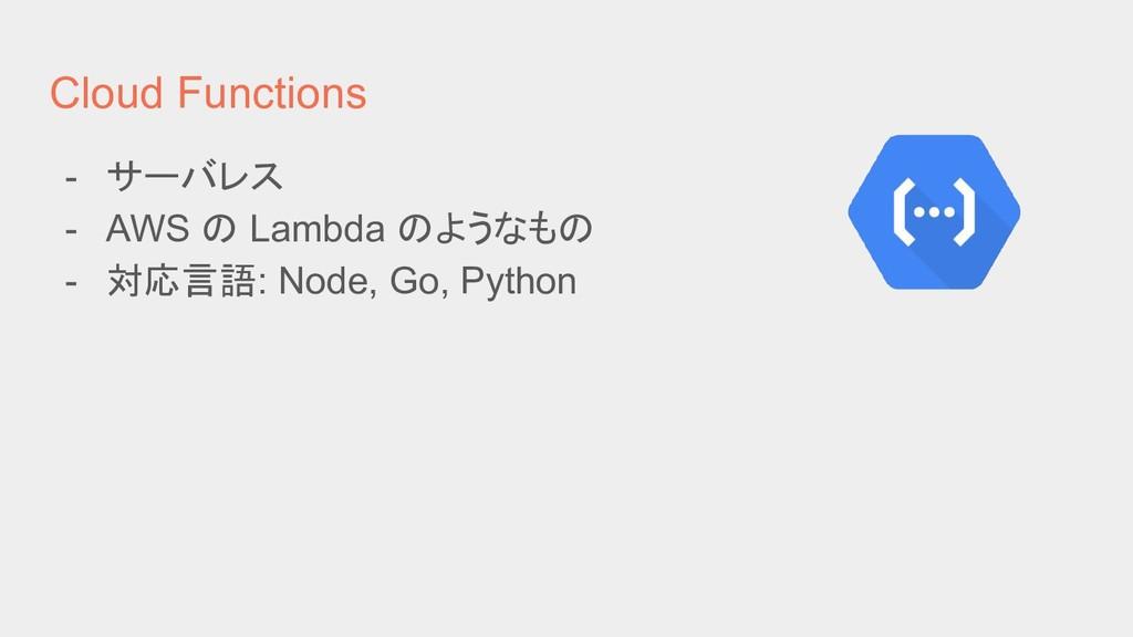 Cloud Functions - サーバレス - AWS の Lambda のようなもの -...