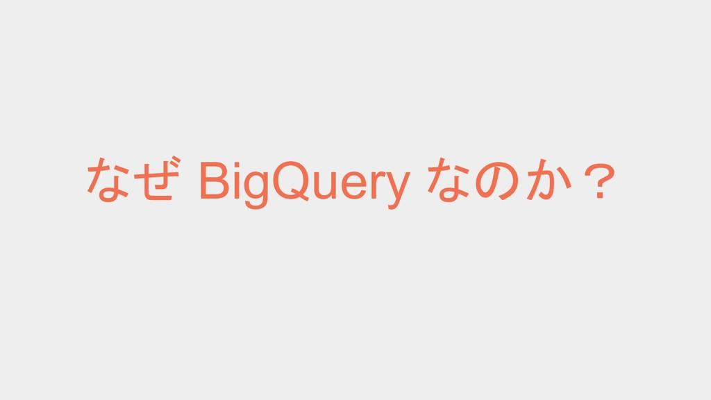 なぜ BigQuery なのか?