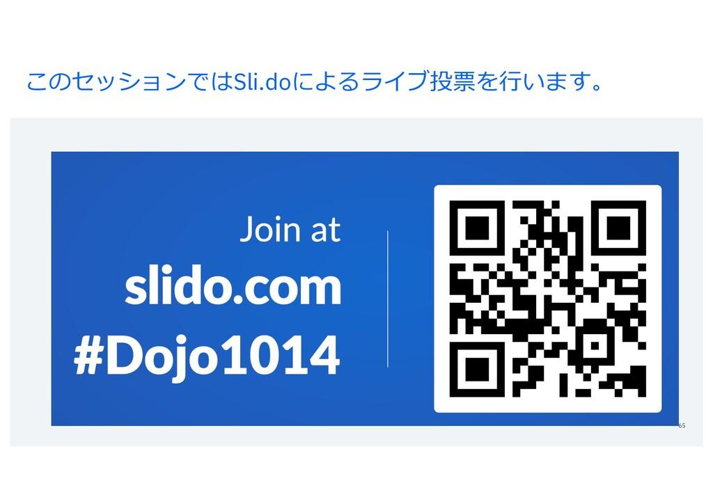 このセッションではSli.doによるライブ投票を⾏います。 65