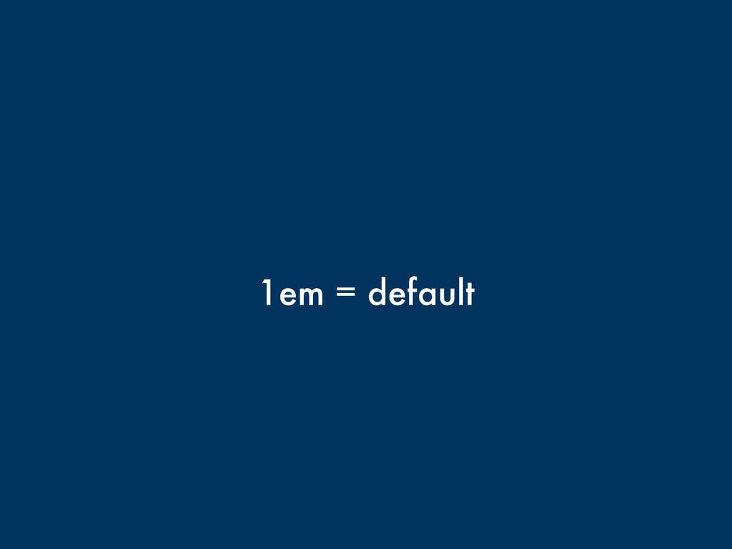 1em = default