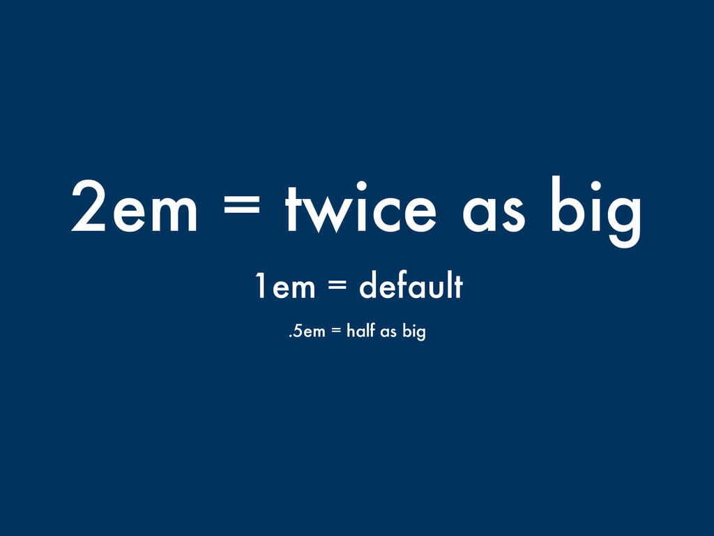 2em = twice as big 1em = default .5em = half as...