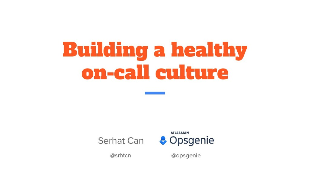 Building a healthy on-call culture Serhat Can @...