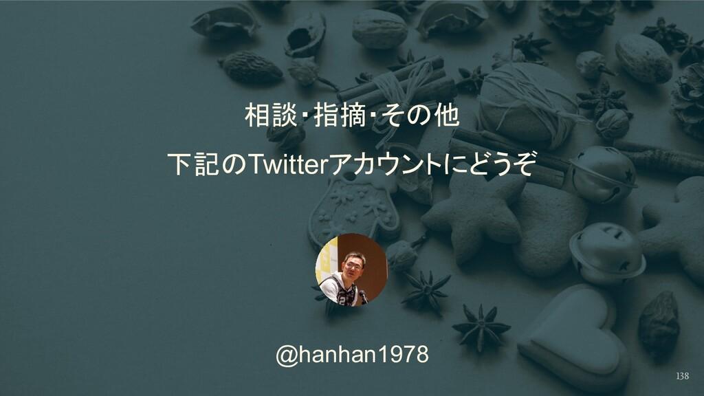 @hanhan1978 相談・指摘・その他  下記のTwitterアカウントにどうぞ 138