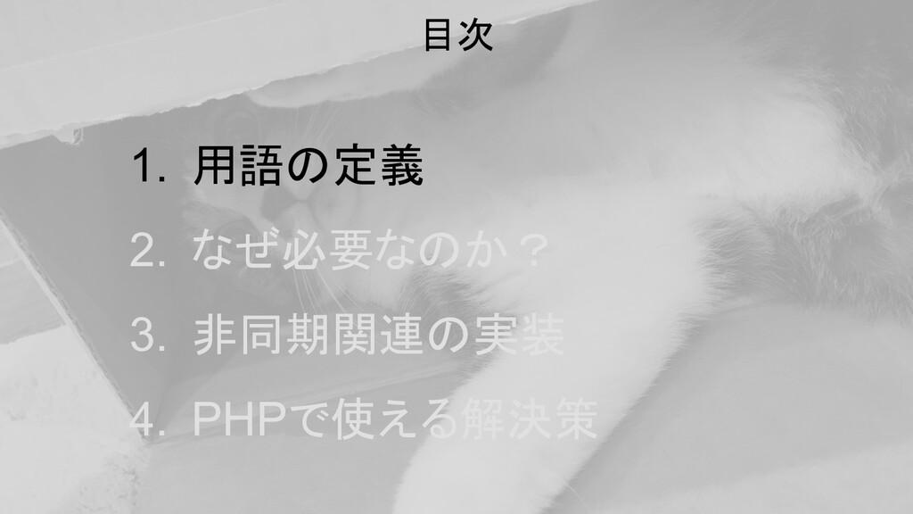 1. 用語の定義 2. なぜ必要なのか? 3. 非同期関連の実装 4. PHPで使える解決策 ...