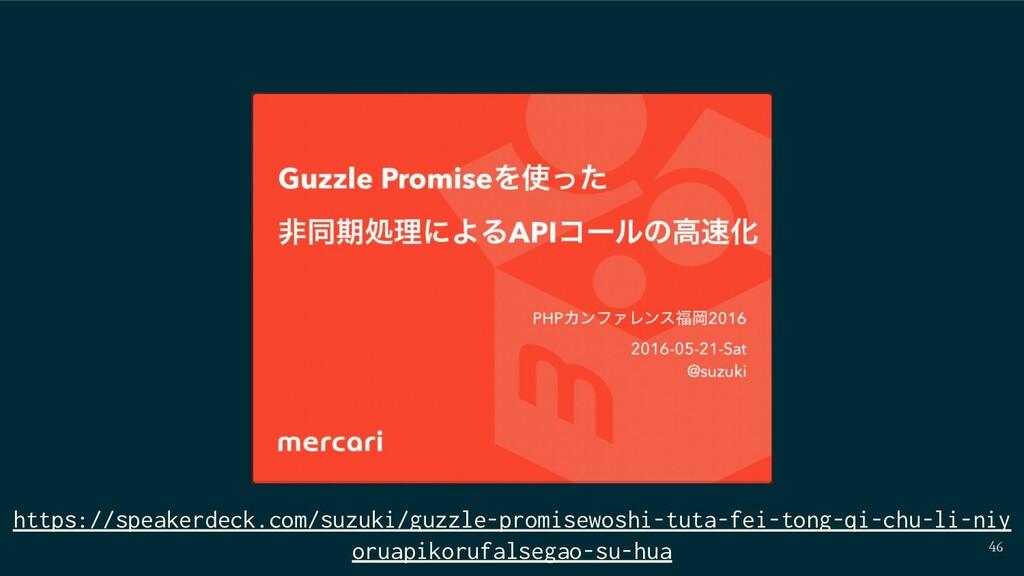 46 https://speakerdeck.com/suzuki/guzzle-promis...