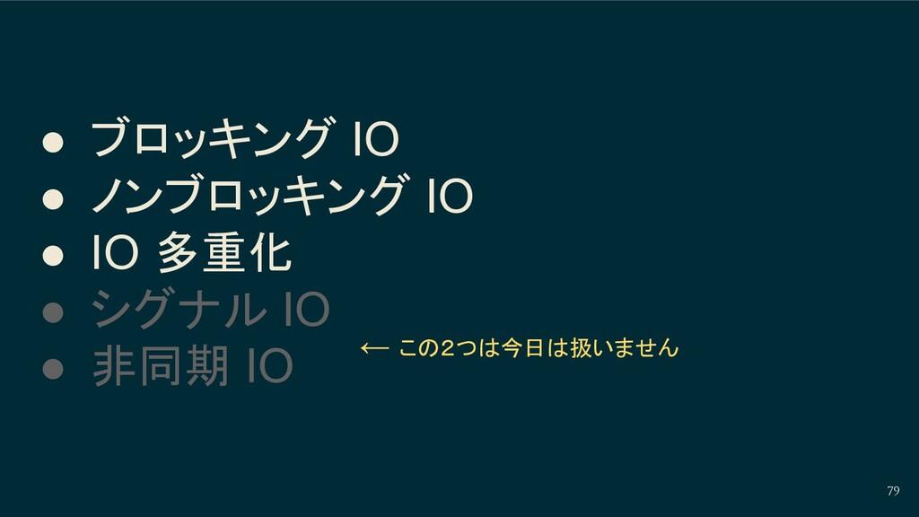 79 ● ブロッキング IO ● ノンブロッキング IO ● IO 多重化 ● シグナル IO...