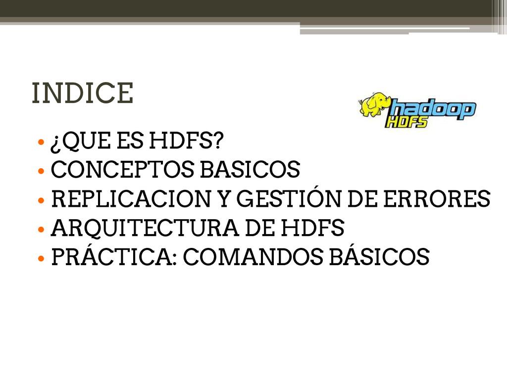 INDICE • ¿QUE ES HDFS? • CONCEPTOS BASICOS • RE...
