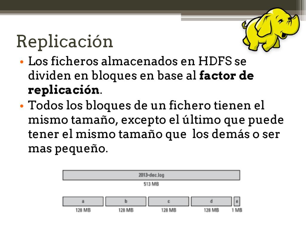 Replicación • Los ficheros almacenados en HDFS ...