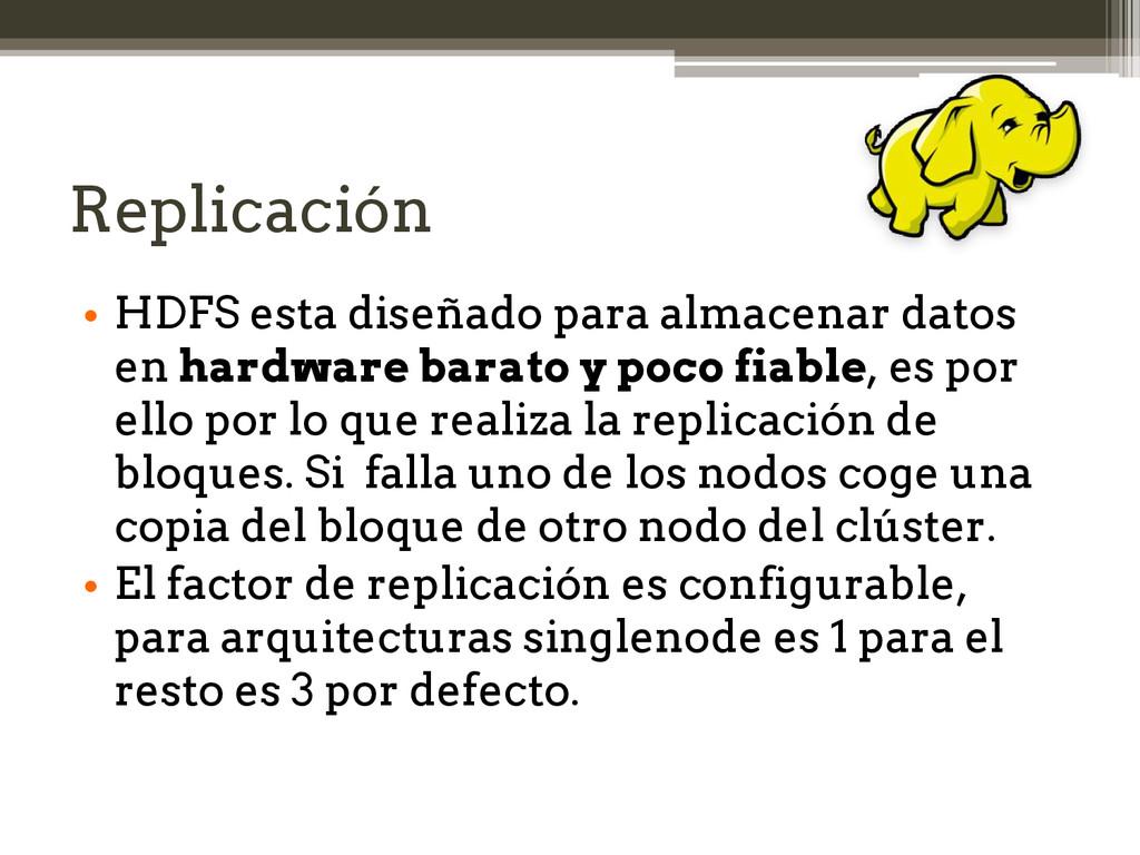 Replicación • HDFS esta diseñado para almacenar...