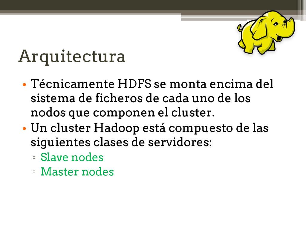 Arquitectura • Técnicamente HDFS se monta encim...