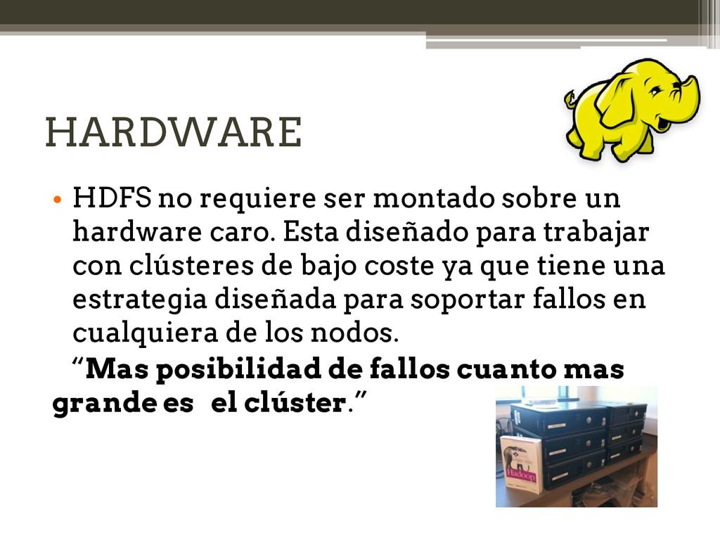 HARDWARE • HDFS no requiere ser montado sobre u...