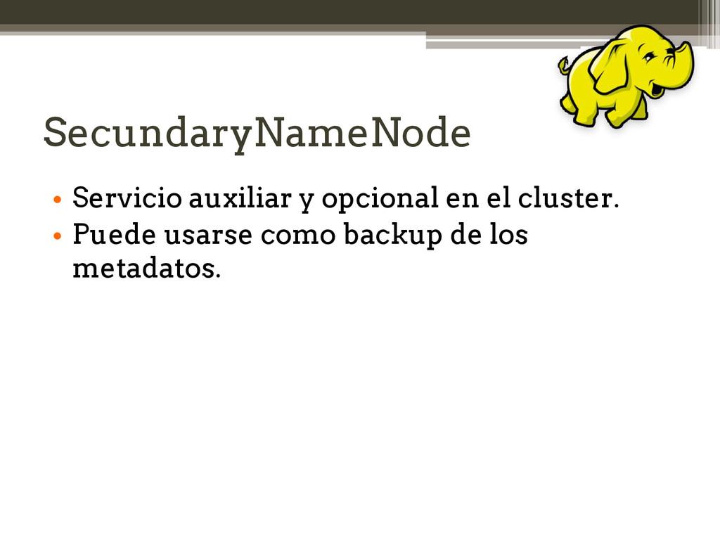 SecundaryNameNode • Servicio auxiliar y opciona...