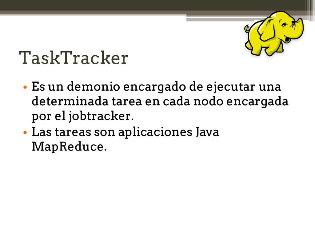 TaskTracker • Es un demonio encargado de ejecut...