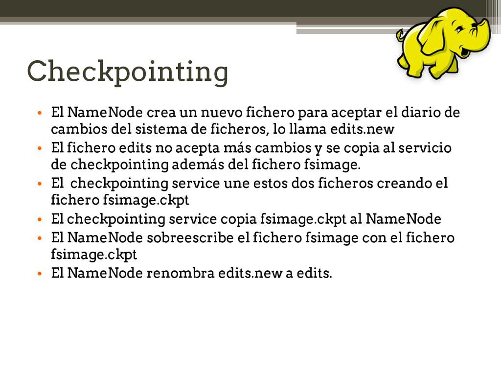 Checkpointing • El NameNode crea un nuevo fiche...