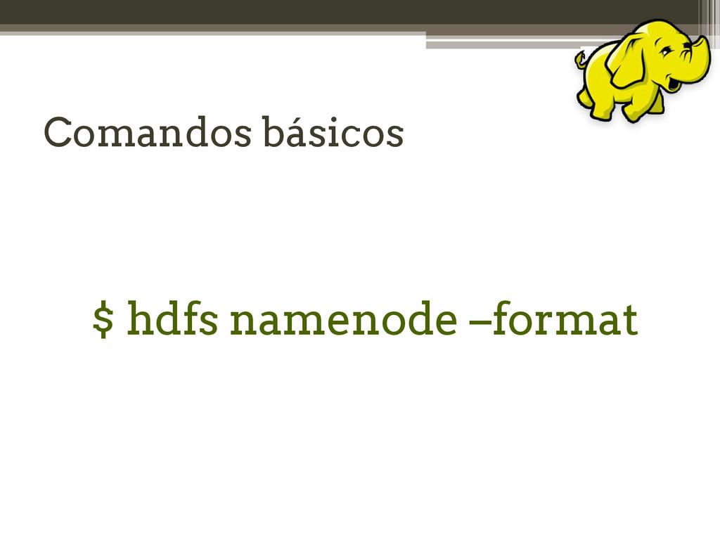 Comandos básicos $ hdfs namenode –format