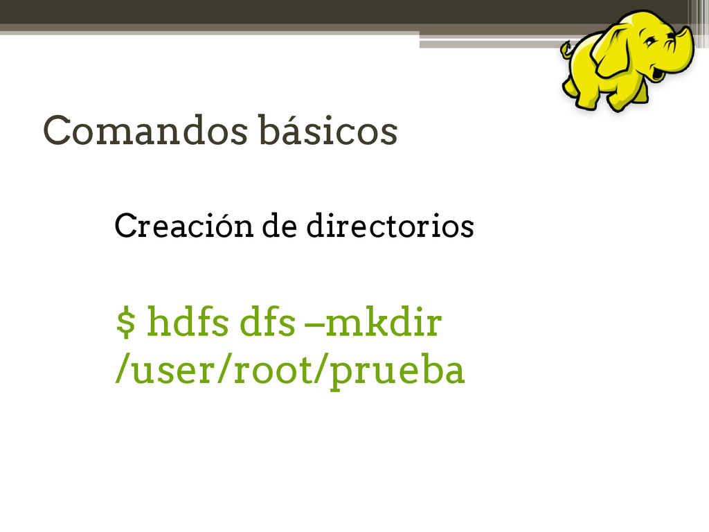 Comandos básicos Creación de directorios $ hdfs...