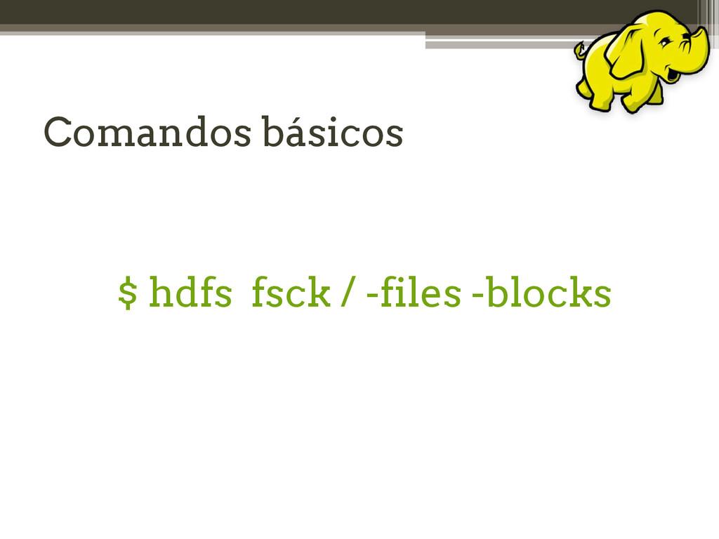 Comandos básicos $ hdfs fsck / -files -blocks
