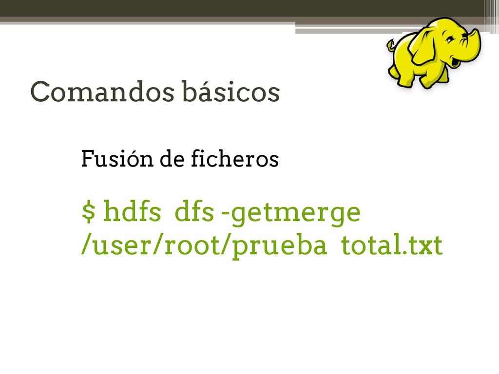 Comandos básicos Fusión de ficheros $ hdfs dfs ...