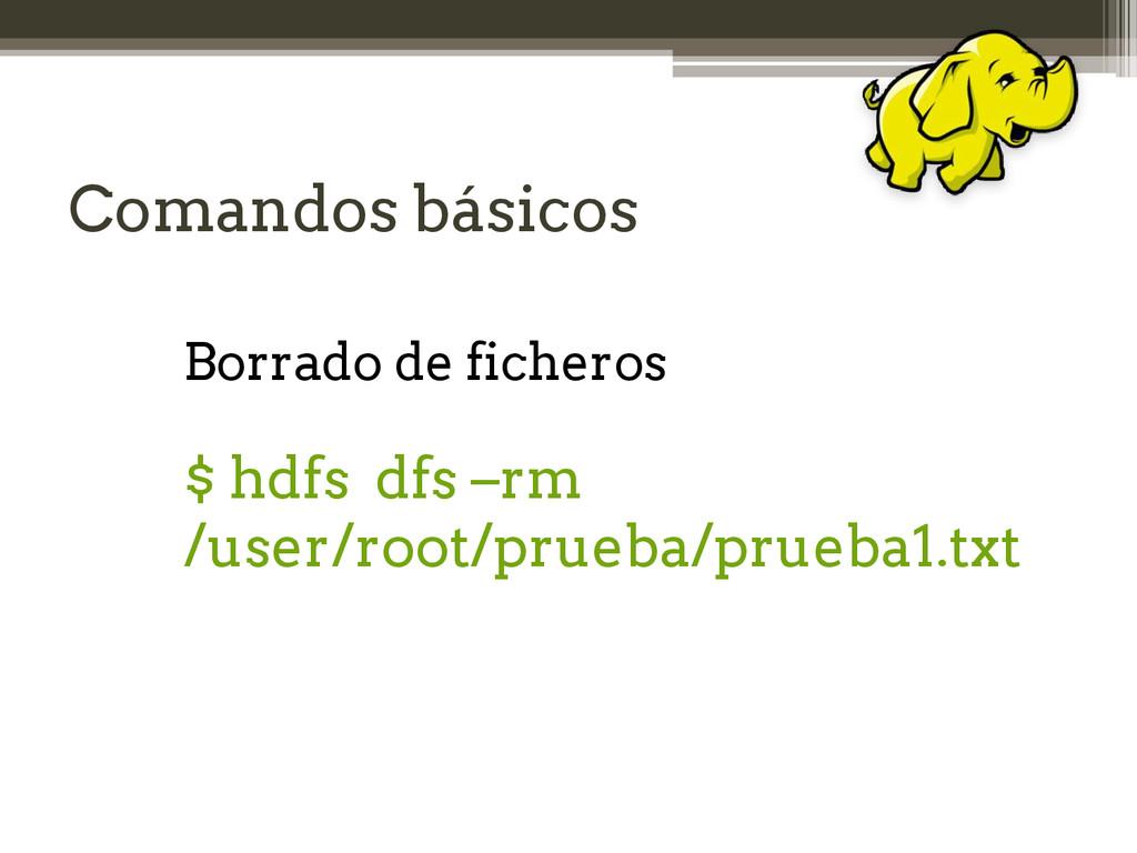 Comandos básicos Borrado de ficheros $ hdfs dfs...