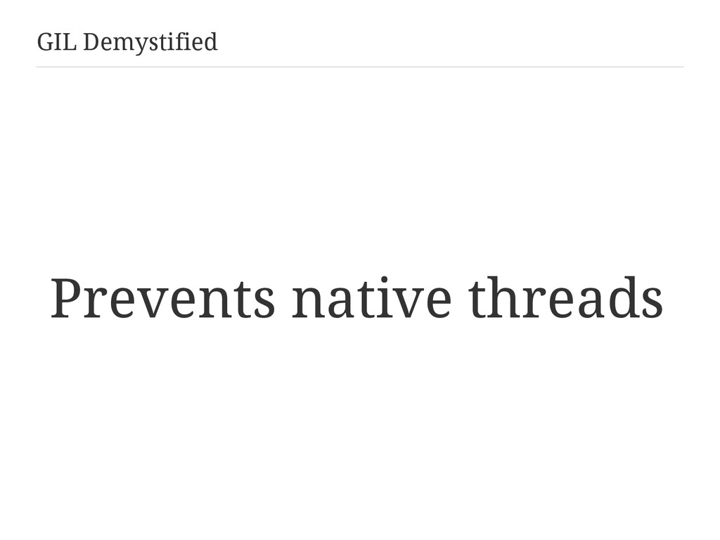 GIL Demystified Prevents native threads