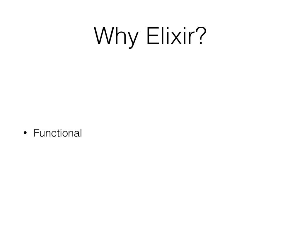 Why Elixir? • Functional