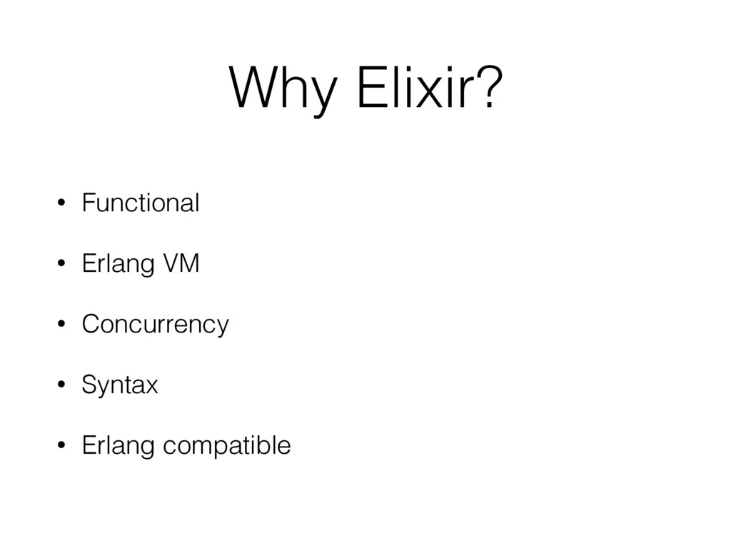 Why Elixir? • Functional • Erlang VM • Concurre...