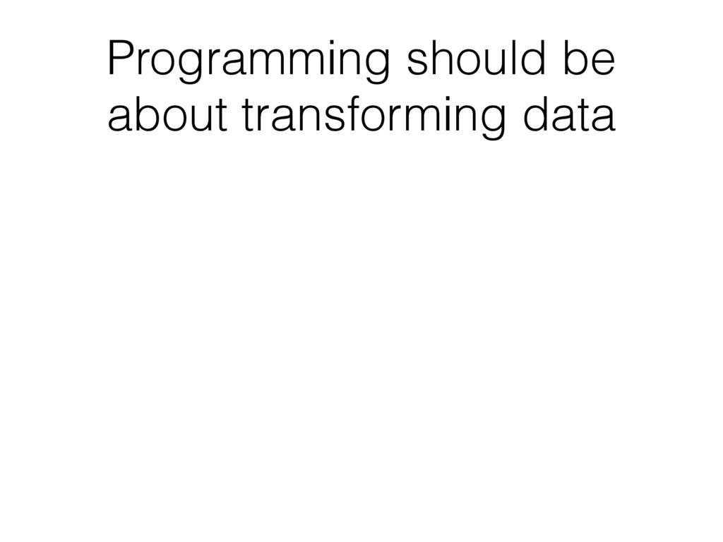Programming should be about transforming data