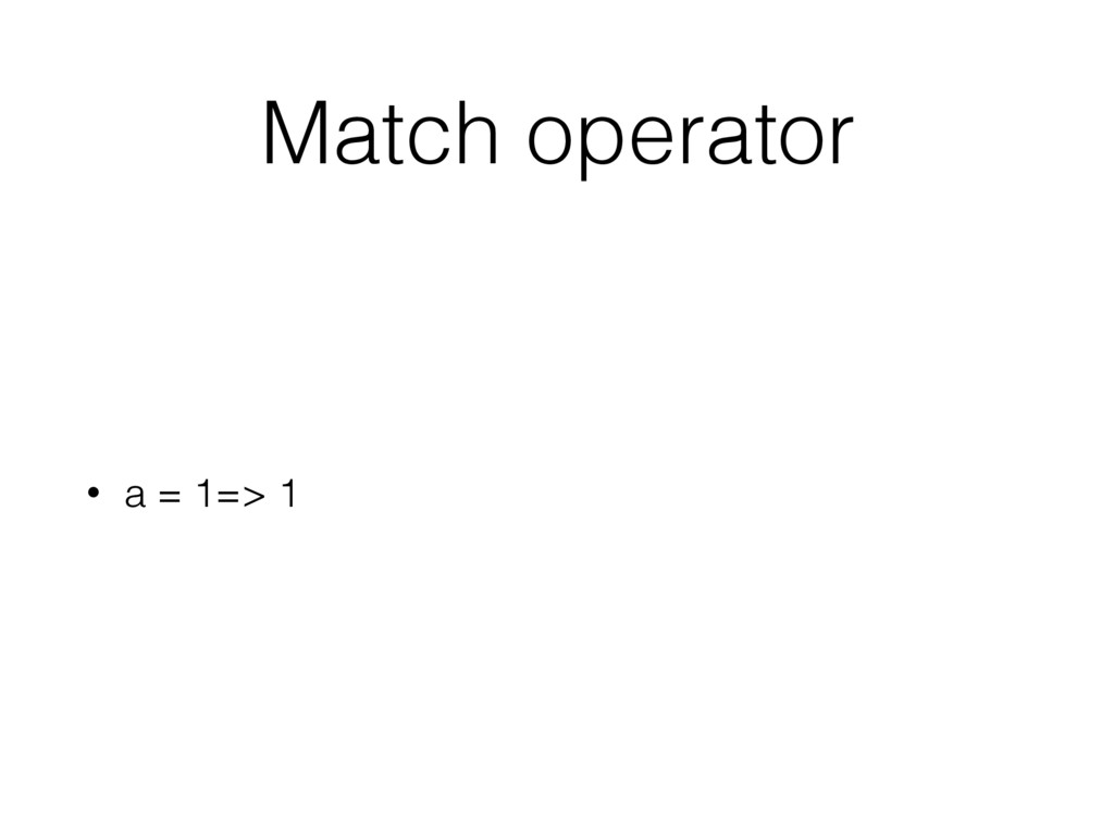 Match operator • a = 1=> 1
