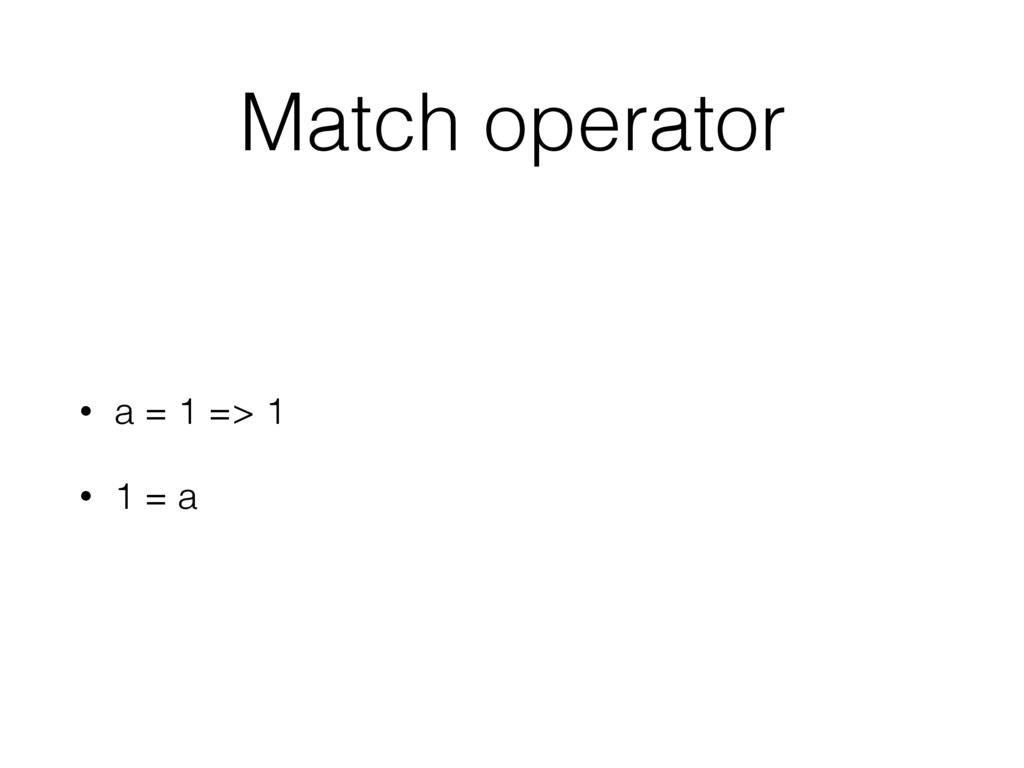 Match operator • a = 1 => 1 • 1 = a