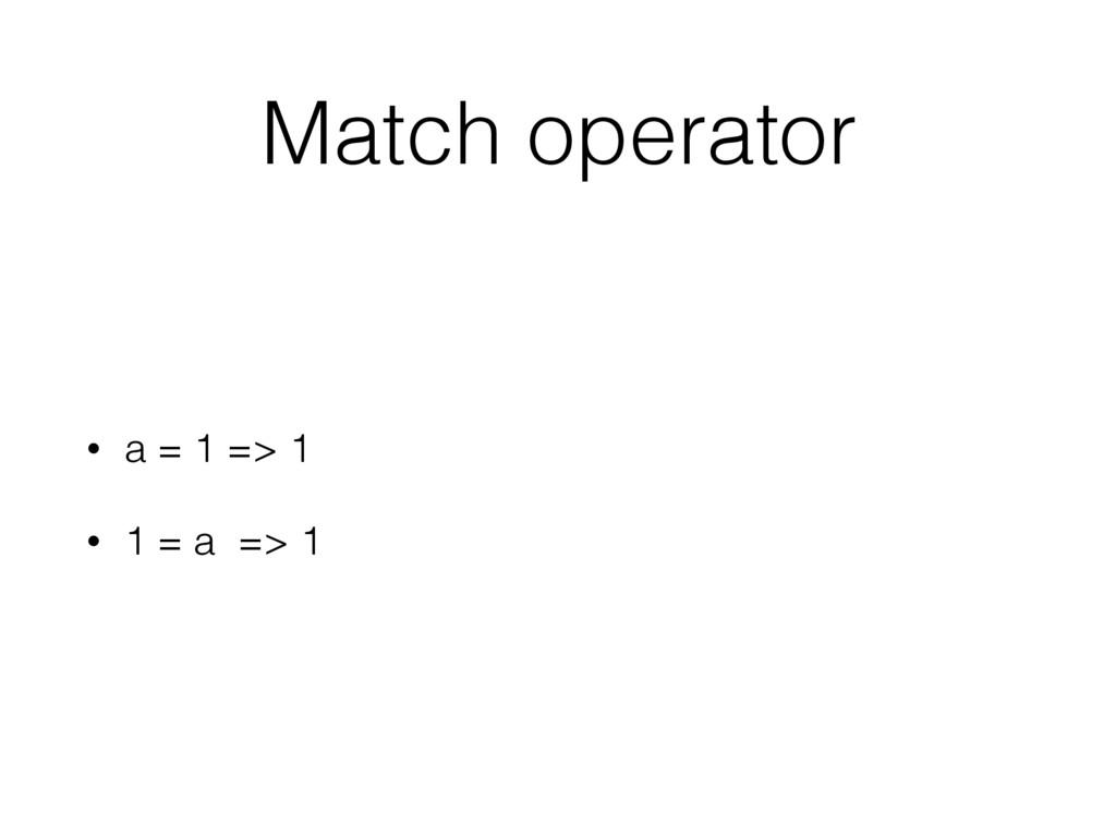 Match operator • a = 1 => 1 • 1 = a => 1
