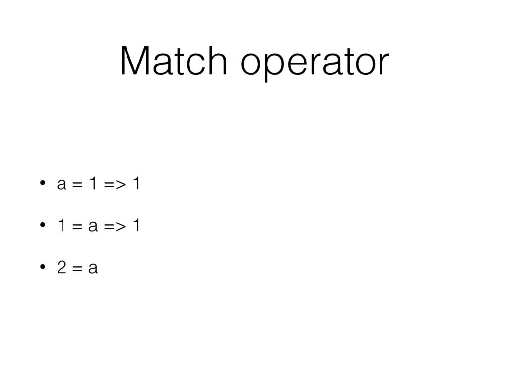 Match operator • a = 1 => 1 • 1 = a => 1 • 2 = a