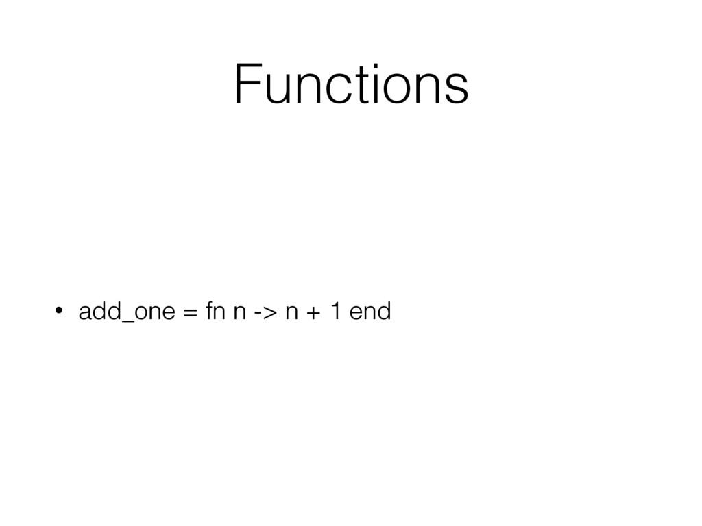 Functions • add_one = fn n -> n + 1 end