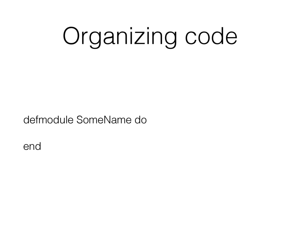 Organizing code defmodule SomeName do end