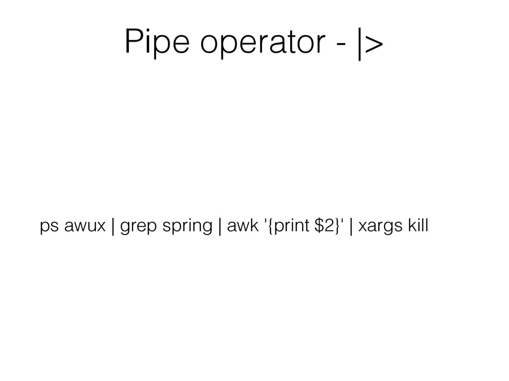 Pipe operator - |> ps awux | grep spring | awk ...