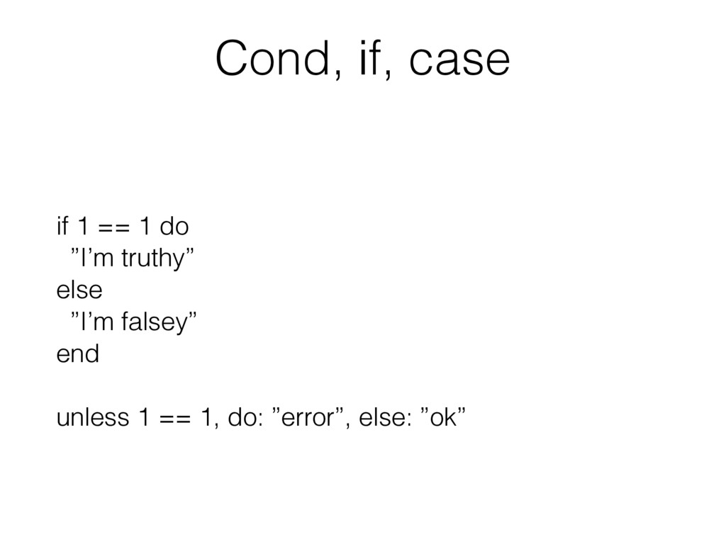 "Cond, if, case if 1 == 1 do ""I'm truthy"" else ""..."