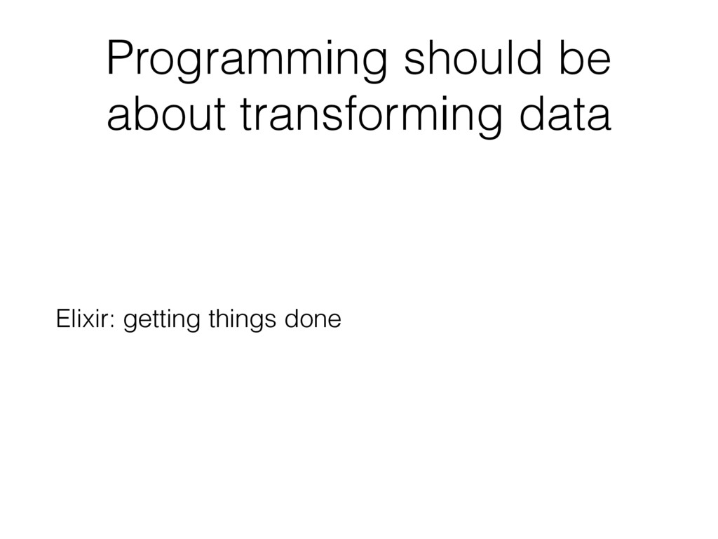 Programming should be about transforming data E...