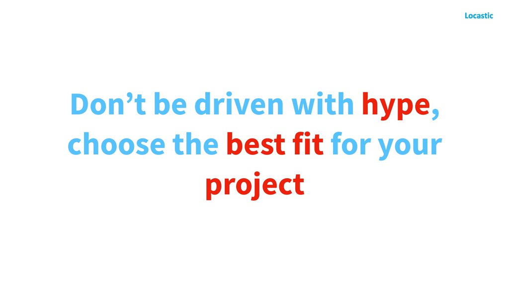 Don't be driven with hype, choose the best fit ...